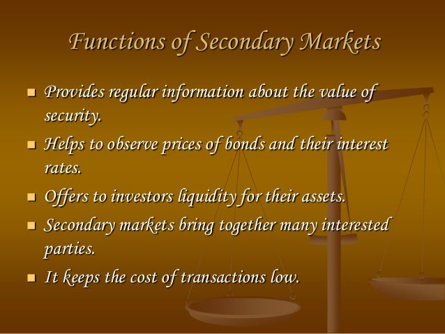 functions of secondary market In the secondary market, securities are sold by and transferred from one investor  or speculator to another it is therefore important that.
