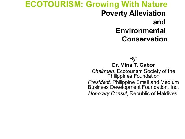 ECOTOURISM: Growing With Nature Poverty Alleviation and Environmental Conservation By: Dr. Mina T. Gabor Chairman, Ecotour...
