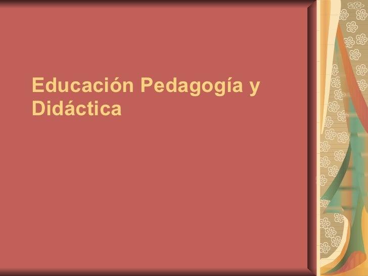 Educación Pedagogía y Didáctica