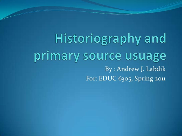 Historiography and primary source usuage<br />By : Andrew J. Labdik<br />For: EDUC 6305, Spring 2011<br />