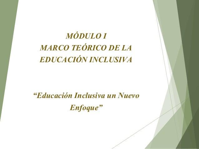 """MÓDULO I MARCO TEÓRICO DE LA EDUCACIÓN INCLUSIVA """"Educación Inclusiva un Nuevo Enfoque"""""""