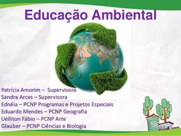 Educação Ambiental Patrícia Amorim – Supervisora Sandra Arces – Supervisora Ednéia – PCNP Programas e Projetos Especiais E...