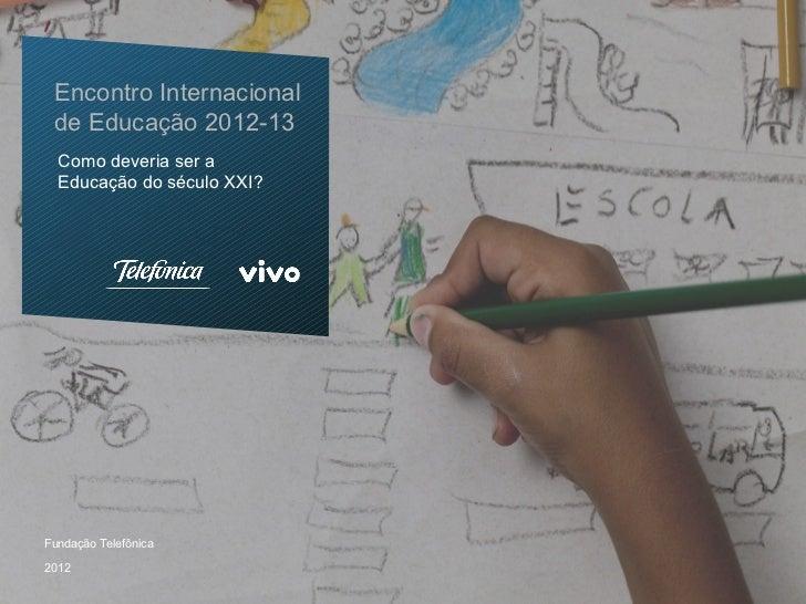 Encontro Internacional de Educação 2012-13  Como deveria ser a  Educação do século XXI?Fundação Telefônica2012
