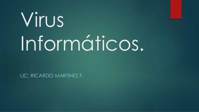 Virus Informáticos. LIC; RICARDO MARTINEZ F.