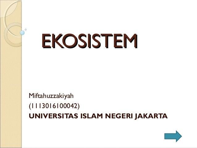 EKOSISTEMEKOSISTEM Miftahuzzakiyah (1113016100042) UNIVERSITAS ISLAM NEGERI JAKARTA