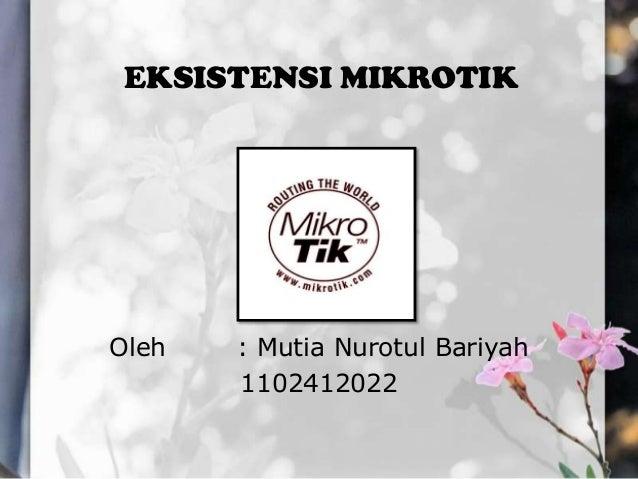 EKSISTENSI MIKROTIK  Oleh  : Mutia Nurotul Bariyah 1102412022