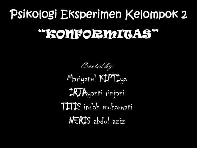 "Psikologi Eksperimen Kelompok 2 ""KONFORMITAS"" Created by: Mariyatul KIPTIya IRJAyanti rinjani TITIS indah muharwati NERIS ..."