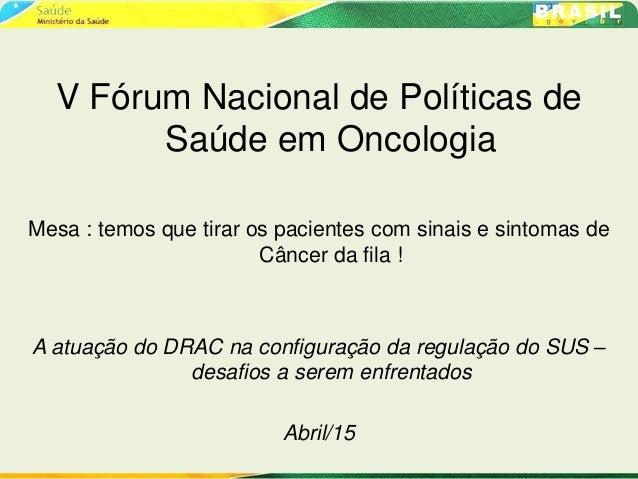 V Fórum Nacional de Políticas de Saúde em Oncologia Mesa : temos que tirar os pacientes com sinais e sintomas de Câncer da...