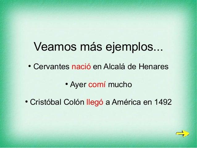 Veamos más ejemplos... ● Cervantes nació en Alcalá de Henares ● Ayer comí mucho ● Cristóbal Colón llegó a América en 1492