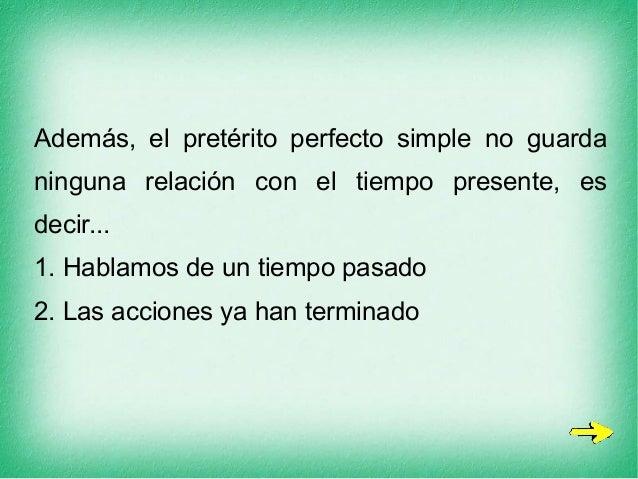 Además, el pretérito perfecto simple no guarda ninguna relación con el tiempo presente, es decir... 1. Hablamos de un tiem...