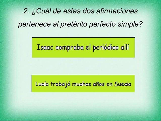 2. ¿Cuál de estas dos afirmaciones pertenece al pretérito perfecto simple?