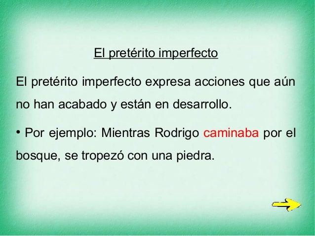 El pretérito imperfecto El pretérito imperfecto expresa acciones que aún no han acabado y están en desarrollo. ● Por ejemp...