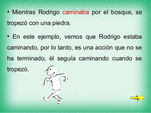 ● Mientras Rodrigo caminaba por el bosque, se tropezó con una piedra. ● En este ejemplo, vemos que Rodrigo estaba caminand...