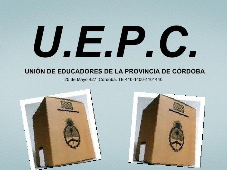 U.E.P.C.UNIÓN DE EDUCADORES DE LA PROVINCIA DE CÓRDOBA          25 de Mayo 427. Córdoba. TE 410-1400-4101440