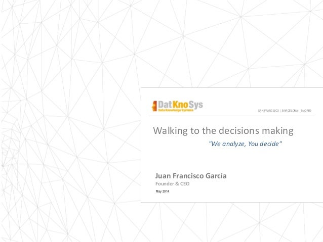 "Juan Francisco García Founder & CEO May 2014 SAN FRANCISCO | BARCELONA | MADRID Walking to the decisions making ""We analyz..."