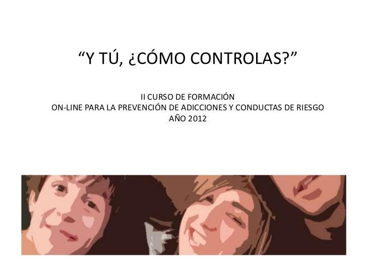 """""""Y TÚ, ¿CÓMO CONTROLAS?""""                     II CURSO DE FORMACIÓNON-LINE PARA LA PREVENCIÓN DE ADICCIONES Y CONDUCTAS DE ..."""