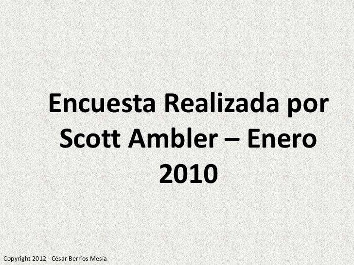 Encuesta Realizada por                Scott Ambler – Enero                        2010Copyright 2012 - César Berríos Mesía