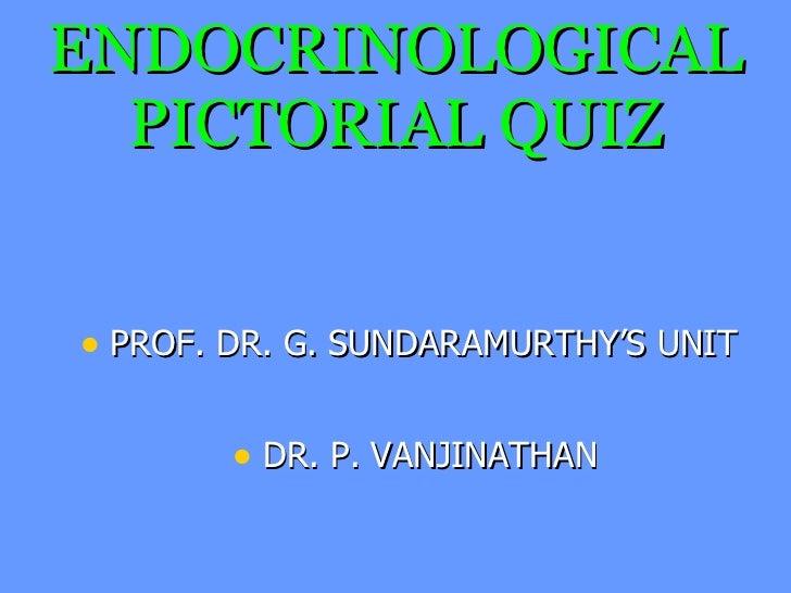 ENDOCRINOLOGICAL PICTORIAL QUIZ <ul><li>PROF. DR. G. SUNDARAMURTHY'S UNIT </li></ul><ul><li>DR. P. VANJINATHAN </li></ul>