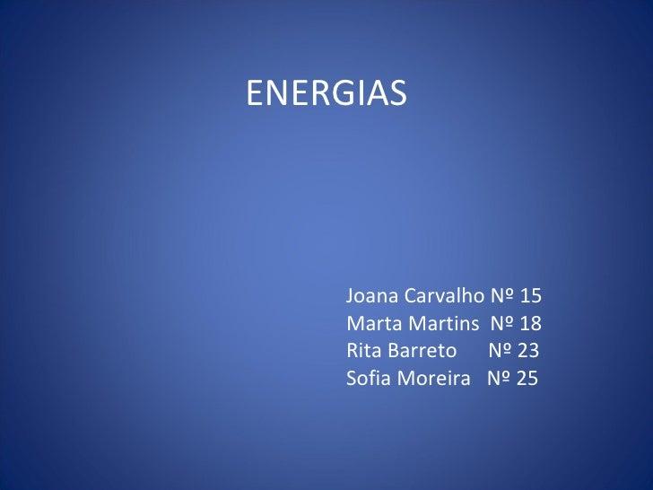 ENERGIAS Joana Carvalho Nº 15 Marta Martins  Nº 18 Rita Barreto  Nº 23 Sofia Moreira  Nº 25