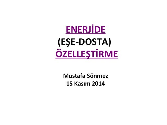ENERJİDE (EŞE-DOSTA) ÖZELLEŞTİRME Mustafa Sönmez 15 Kasım 2014