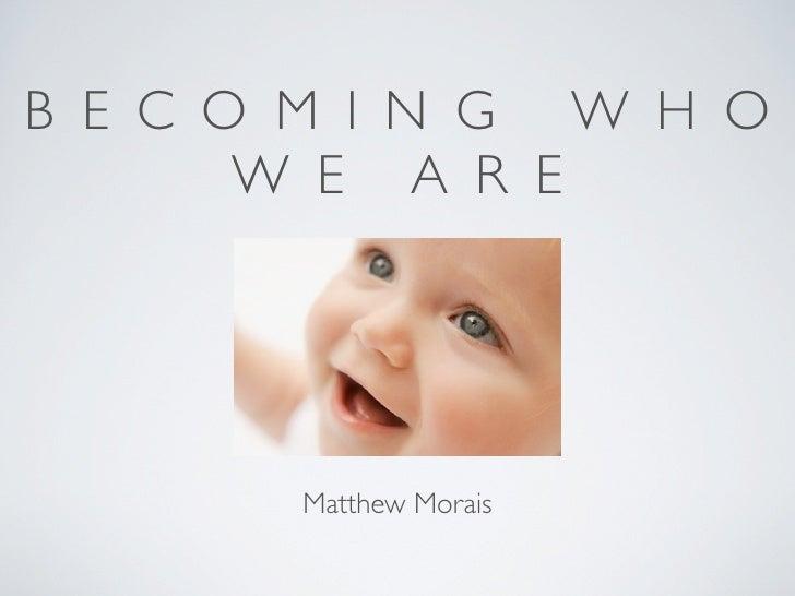B E C O M I N G W H O        W E A R E            Matthew Morais
