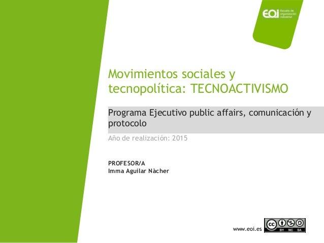 www.eoi.es Programa Ejecutivo public affairs, comunicación y protocolo Movimientos sociales y tecnopolítica: TECNOACTIVISM...