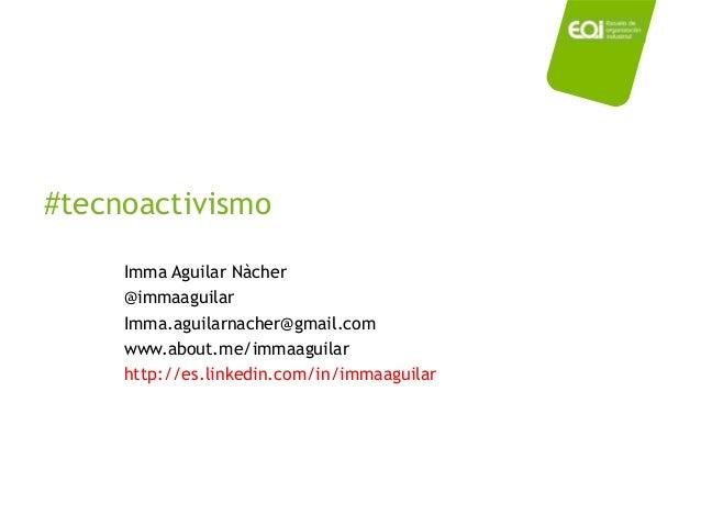 #tecnoactivismo Imma Aguilar Nàcher @immaaguilar Imma.aguilarnacher@gmail.com www.about.me/immaaguilar http://es.linkedin....