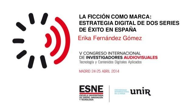 LA FICCIÓN COMO MARCA: ESTRATEGIA DIGITAL DE DOS SERIES DE ÉXITO EN ESPAÑA Erika Fernández Gómez