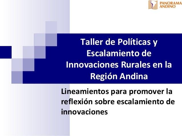 Taller de Políticas y Escalamiento de Innovaciones Rurales en la Región Andina Lineamientos para promover la reflexión sob...