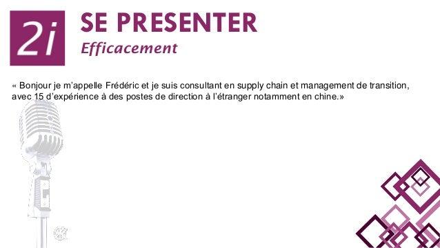 SE PRESENTER Efficacement « Bonjour je m'appelle Frédéric et je suis consultant en supply chain et management de transitio...