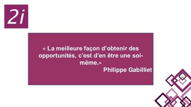 « La meilleure façon d'obtenir des opportunités, c'est d'en être une soi- même.» Philippe Gabilliet