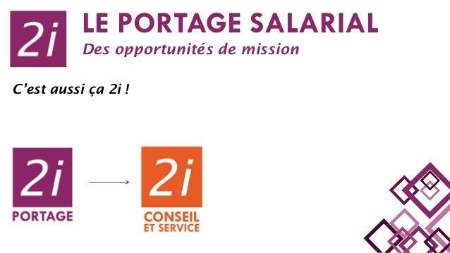 LE PORTAGE SALARIAL Des opportunités de mission C'est aussi ça 2i !