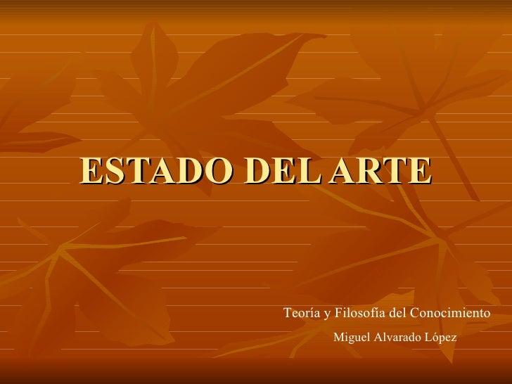 ESTADO DEL ARTE Teoría y Filosofía del Conocimiento Miguel Alvarado López
