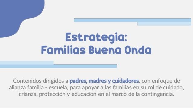 Estrategia: Familias Buena Onda Contenidos dirigidos a padres, madres y cuidadores, con enfoque de alianza familia - escue...