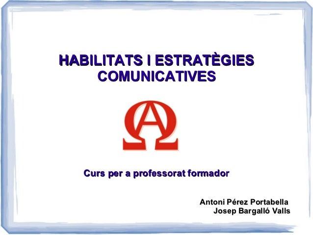 HABILITATS I ESTRATÈGIES    COMUNICATIVES   Curs per a professorat formador                           Antoni Pérez Portabe...