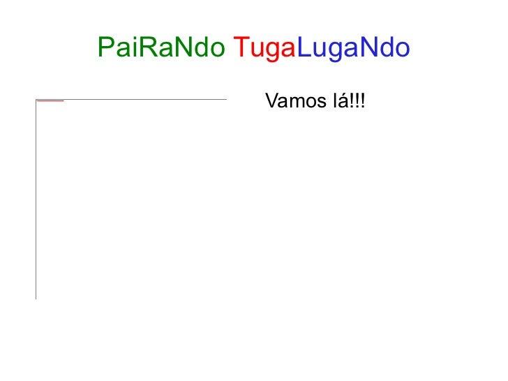 PaiRaNdo   Tuga LugaNdo <ul><li>Vamos lá!!! </li></ul>