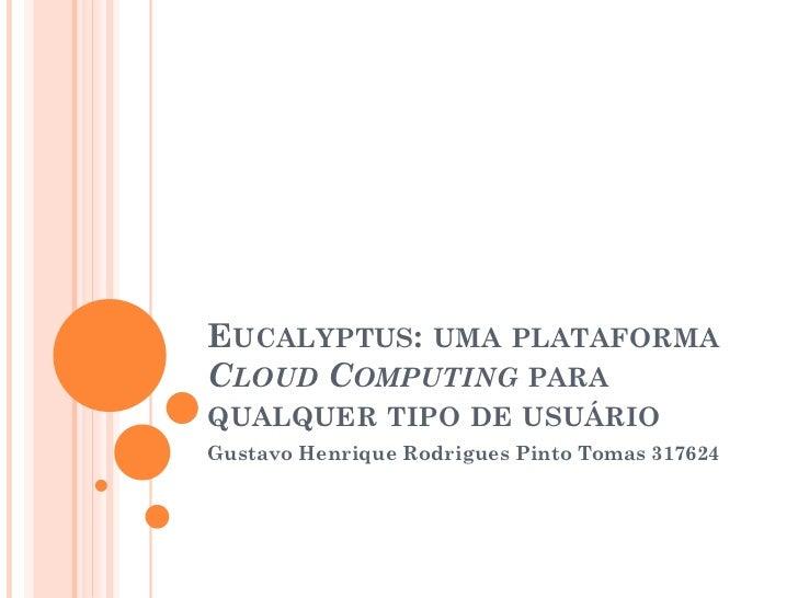 EUCALYPTUS: UMA PLATAFORMACLOUD COMPUTING PARAQUALQUER TIPO DE USUÁRIOGustavo Henrique Rodrigues Pinto Tomas 317624