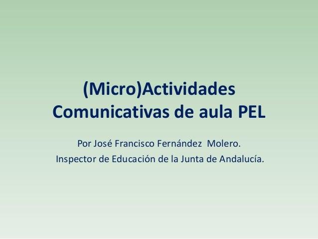 (Micro)Actividades Comunicativas de aula PEL Por José Francisco Fernández Molero. Inspector de Educación de la Junta de An...