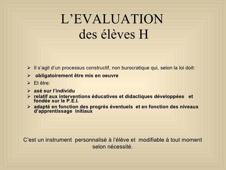 L'EVALUATION  des élèves H <ul><ul><li>Il s'agit d'un processus constructif, non burocratique qui, selon la loi doit: </li...