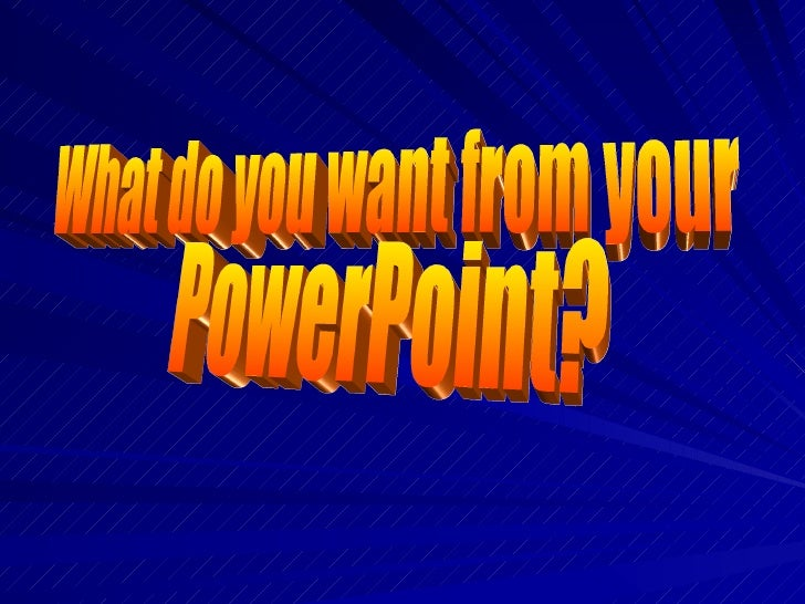 What do you want from your PowerPoint?