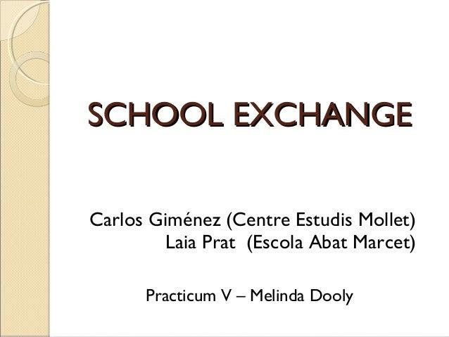 SCHOOL EXCHANGESCHOOL EXCHANGECarlos Giménez (Centre Estudis Mollet)Laia Prat (Escola Abat Marcet)Practicum V – Melinda Do...
