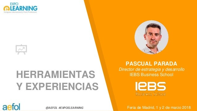 @AEFOL #EXPOELEARNING HERRAMIENTAS Y EXPERIENCIAS Feria de Madrid, 1 y 2 de marzo 2018 PASCUAL PARADA Director de estrateg...