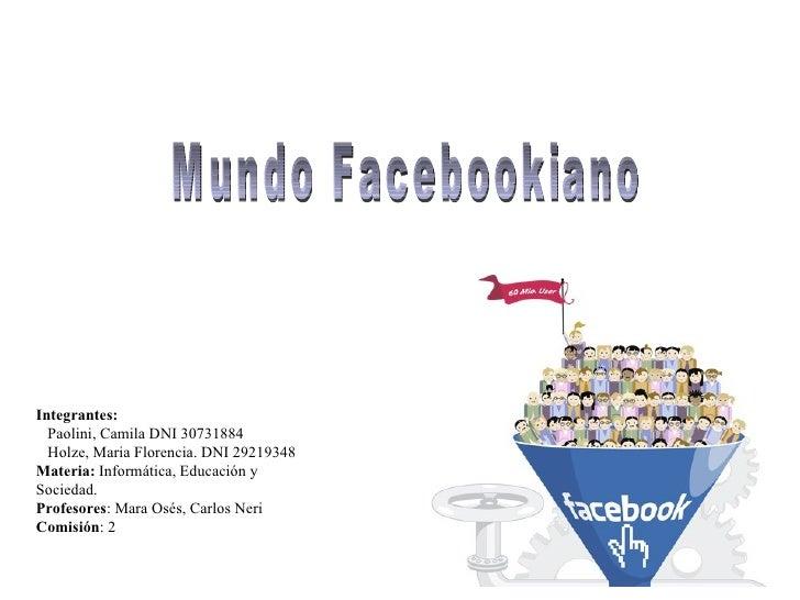 Mundo Facebookiano Integrantes: Paolini, Camila DNI 30731884 Holze, Maria Florencia. DNI 29219348 Materia:  Informática, E...