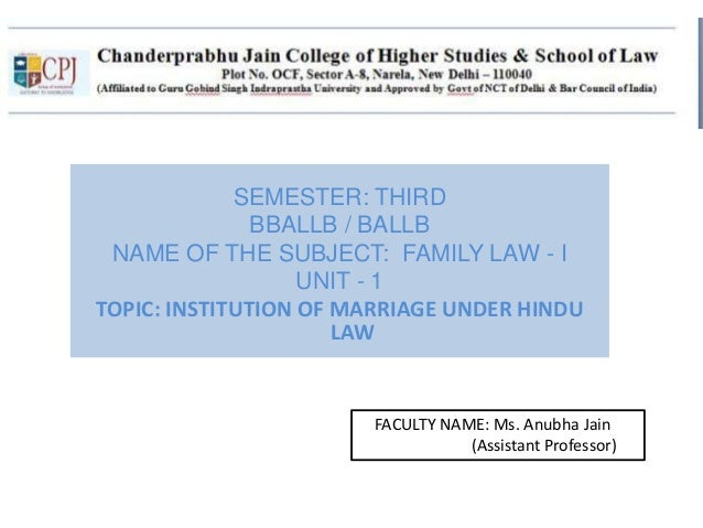 SEMESTER: THIRD BBALLB / BALLB NAME OF THE SUBJECT: FAMILY LAW - I UNIT - 1 TOPIC: INSTITUTION OF MARRIAGE UNDER HINDU LAW...