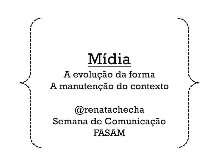 Mídia   A evolução da formaA manutenção do contexto   @renatachechaSemana de Comunicação        FASAM