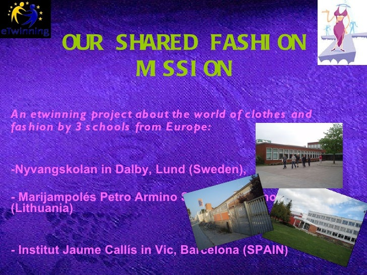 OUR SHARED FASHION MISSION An etwinning project about the world of clothes and fashion by  3 schools from Europe:   -Nyvan...