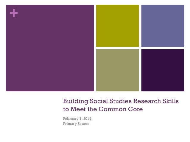 +  Building Social Studies Research Skills to Meet the Common Core February 7, 2014 Primary Source