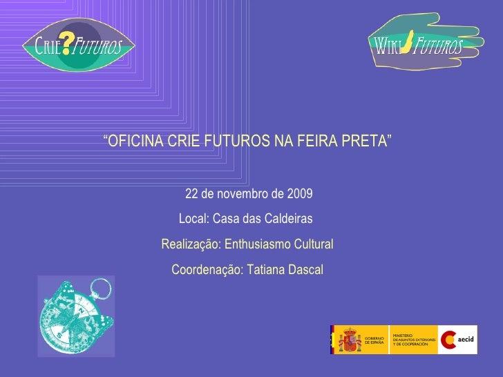 """"""" OFICINA CRIE FUTUROS NA FEIRA PRETA"""" 22 de novembro de 2009 Local: Casa das Caldeiras  Realização: Enthusiasmo Cultural ..."""