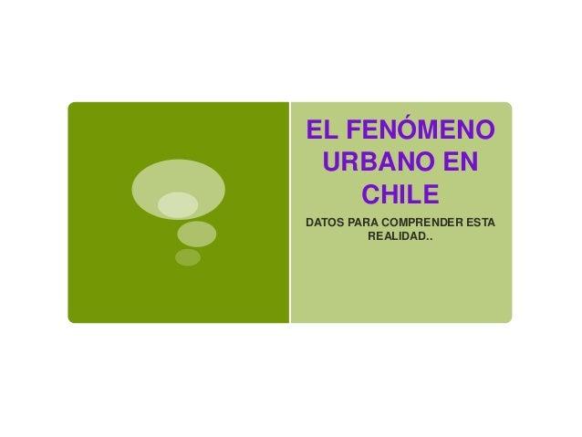 EL FENÓMENO URBANO EN CHILE DATOS PARA COMPRENDER ESTA REALIDAD..