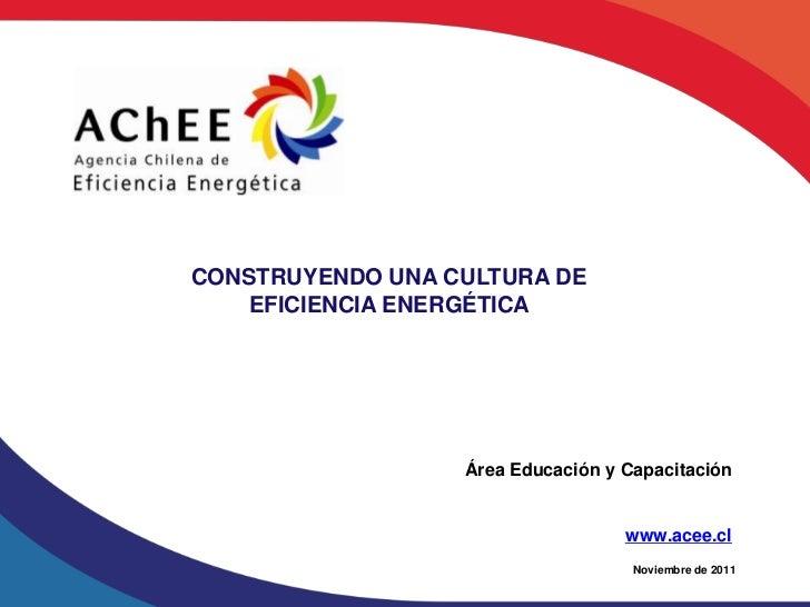CONSTRUYENDO UNA CULTURA DE    EFICIENCIA ENERGÉTICA                  Área Educación y Capacitación                       ...